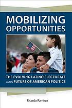 Mobilizing opportunities : the evolving Latino electorate and the future of American politics