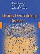 Deadly dermatologic diseases : clinicopathologic atlas and text