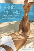 Beauty from afar : a medical tourist's guide to affordable and quality cosmetic care outside the U.S.