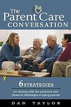 The parent care conversation : six strategies for transforming the emotional and financial future of your aging parents