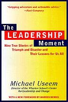 The leadership moment : nine true stories of triumph and disaster and their lessons for us all