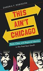 This ain't Chicago : race, class, and regional identity in the post-soul South