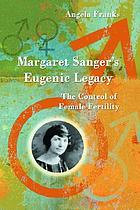 Margaret Sanger's eugenic legacy : the control of female fertility