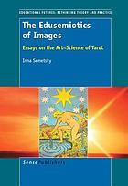 The edusemiotics of images : essays on the art~science of tarot