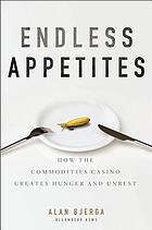 Endless appetites : how the commodities casino creates hunger and unrest