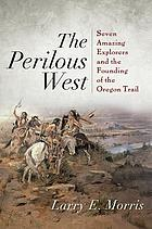 The perilous West : seven amazing explorers and the founding of the Oregon Trail