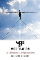 Faces of moderation : the art of balance in an age of extremes