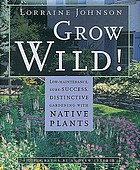 Grow wild! : low-maintenance, sure-success, distinctive gardening with native plants