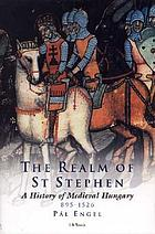 The realm of St. Stephen : a history of medieval Hungary, 895-1526