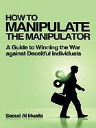 How to manipulate the manipulator : a guide to winning the war against deceitful individuals.