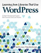 Learning from libraries that use WordPress : content management system best practices and case studies