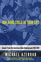 Our band could be your life : scenes from the American indie underground 1981-1991