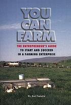 You can farm : the entrepreneur's guide to start and succeed in a farm enterprise