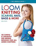 Loom knitting : scarves, hats, bags & more : 41 simple and snuggly no-needle designs for all loom knitters