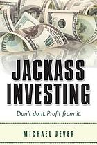 Jackass investing : don't do it, profit from it