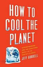 How to cool the planet : geoengineering and the audacious quest to fix earth's climate