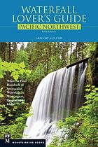 Waterfall lover's guide Pacific Northwest : where to find hundreds of spectacular waterfalls in Washington, Oregon, and Idaho