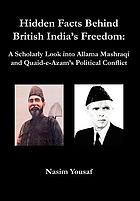 Hidden facts behind British India's freedom : a scholarly look into Allama Mashraqi and Quaid-e-Azam's political conflict