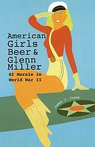 American girls, beer, and Glenn Miller : GI morale in World War II