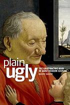 Plain ugly : the unattractive body in early modern culture