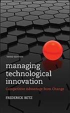 Managing technological innovation : competitive advantage from change