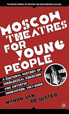 Moscow theatres for young people : a cultural history of ideological coercion and artistic innovation, 1917-2000