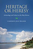 Heritage or heresy : archaeology and culture on the Maya Riviera