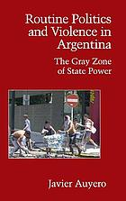 Routine politics and violence in Argentina : the gray zone of state power