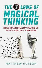 The 7 laws of magical thinking : how irrationality makes us happy, healthy, and sane
