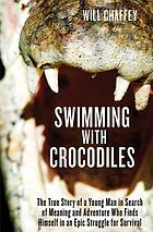 Swimming with Crocodiles : the True Story of a Young Man in Search of Meaning and Adventure Who Finds Himself in an Epic Struggle for Survival.