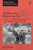 The men who planned the war : a study of the staff of the British Army on the Western Front, 1914-1918