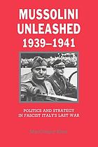 Mussolini unleashed, 1939-1941 : politics and strategy in fascist Italy's last war