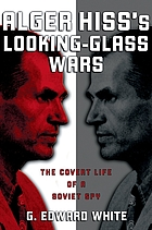 Alger Hiss's looking-glass wars : the covert life of a Soviet spy