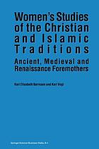 Women's Studies of the Christian and Islamic Traditions : Ancient, Medieval and Renaissance Foremothers