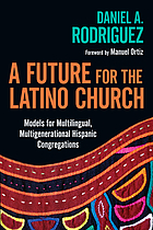 A future for the Latino church : models for multilingual, multigenerational Hispanic congregations