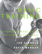 Basic training : a fundamental guide to fitness for men