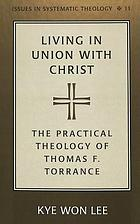Living in union with Christ : the practical theology of Thomas F. Torrance
