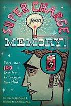 Super charge your memory! : more than 100 exercises to energize your mind