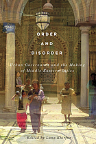 Order and disorder : urban governance and the making of Middle Eastern cities