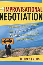 Improvisational negotiation : a mediator's stories of conflict about love, money, anger-- and the strategies that resolved them