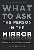 What to ask the person in the mirror : critical questions for becoming a more effective leader and reaching your potential