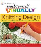Teach yourself visually knitting design : working from a master pattern to fashion your own knits