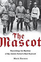 The mascot : unraveling the mystery of my Jewish father's Nazi boyhood