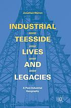 Industrial Teesside, lives and legacies : a post-industrial geography