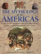 The mythology of the Americas : an illustrated encyclopedia of gods, spirits and sacred places of North America, Mesoamerica and South America