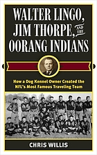 Walter Lingo, Jim Thorpe, and the Oorang Indians : How a Dog Kennel Owner Created the NFL's Most Famous Traveling Team