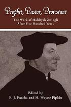 Prophet, pastor, Protestant : the work of Huldrych Zwingli after five hundred years