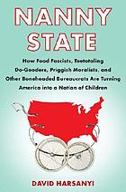 Nanny state : how food fascists, teetotaling do-gooders, priggish moralists, and other boneheaded bureaucrats are turning America into a nation of children
