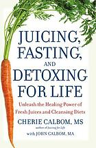 Juicing, fasting and detoxing for life : unleash the healing power of fresh juices and cleansing diets