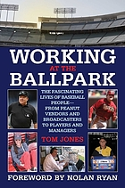 Working at the ballpark : the fascinating lives of baseball people-- from peanut vendors and broadcasters to players and managers